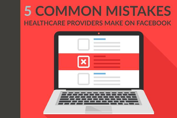 5 Common Mistakes Healthcare Providers Make On Facebook