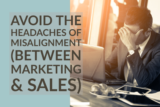 Avoid The Headaches of Misalignment (Between Marketing & Sales)