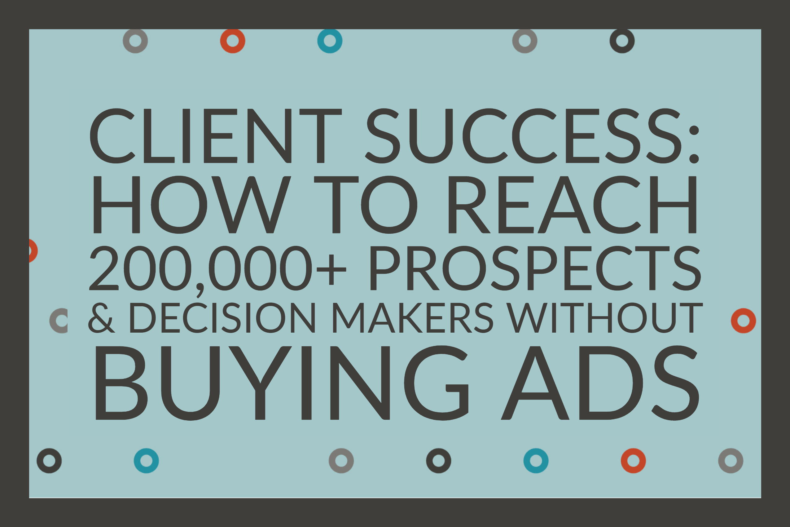 Client Success_ How To Reach 200,000+ Prospects & Decision Makers Without Buying Ads