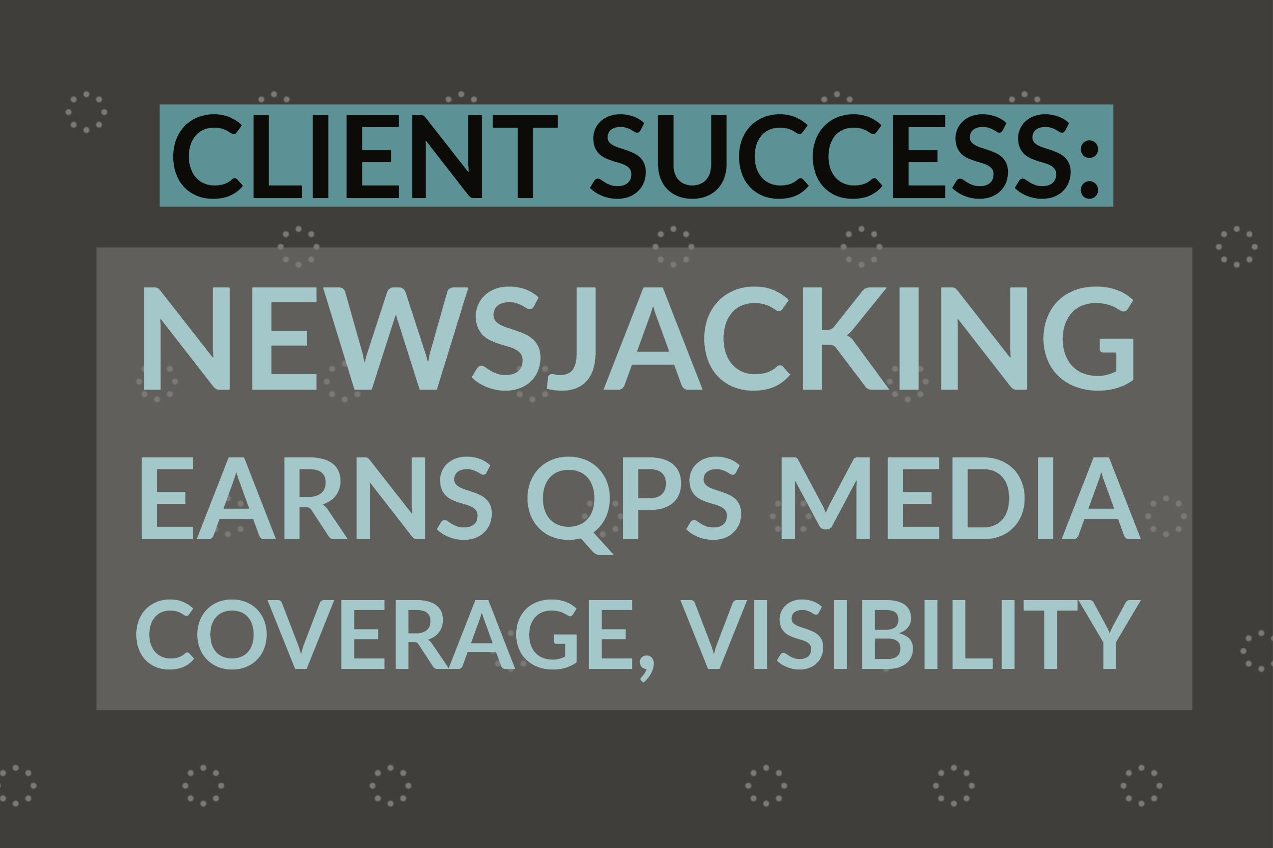 Client Success_ Newsjacking Earns QPS Media Coverage, Visibility