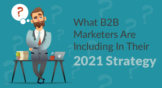 What B2B Marketers are Including in their 2021 Strategy