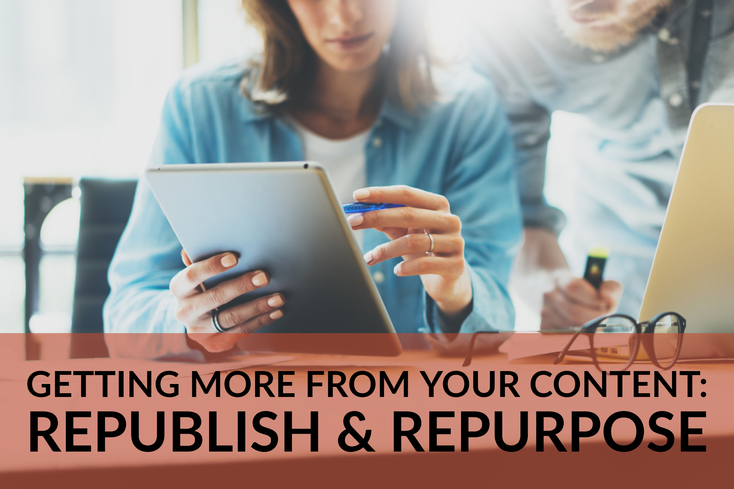 Getting More From Your Content_ Republish & Repurpose