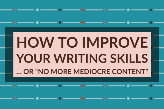 "How To Improve Your Writing Skills … or ""No More Mediocre Content"""