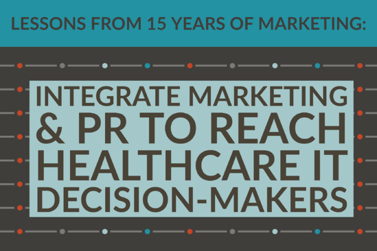 Lessons From 15 Years Of Marketing_ Integrate Marketing & PR To Reach Healthcare IT Decision-Makers