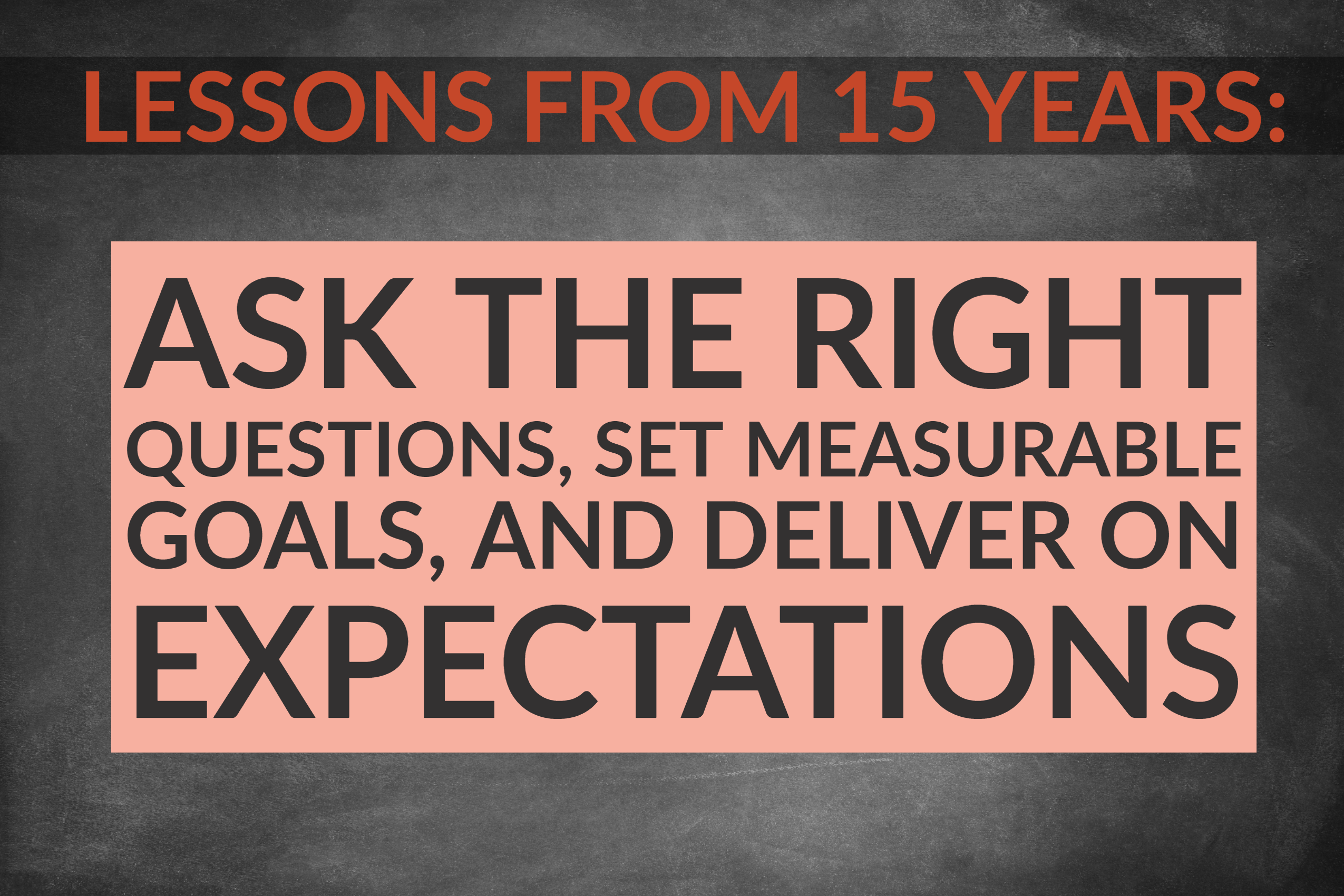 Lessons From 15 Years_ Ask The Right Questions, Set Measurable Goals, And Deliver On Expectations