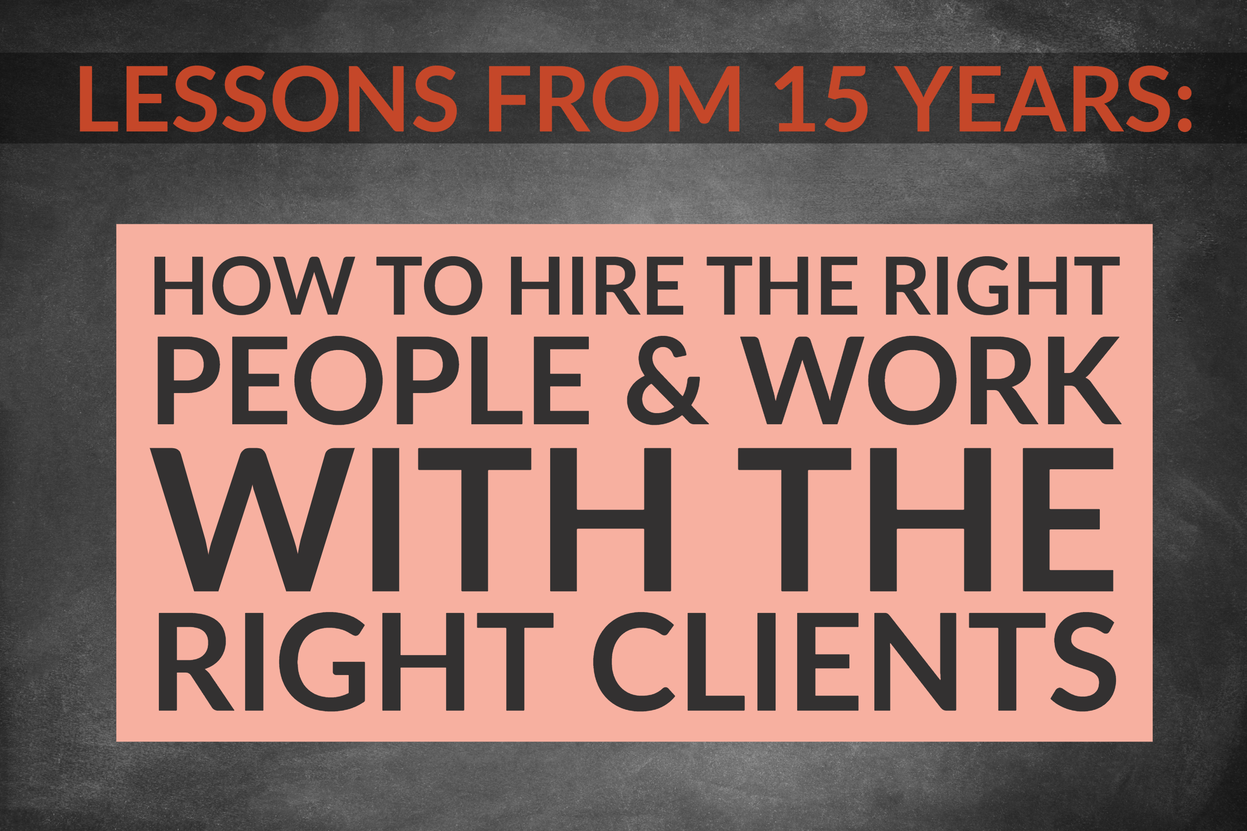 Lessons From 15 Years_ How To Hire The Right People & Work With The Right Clients