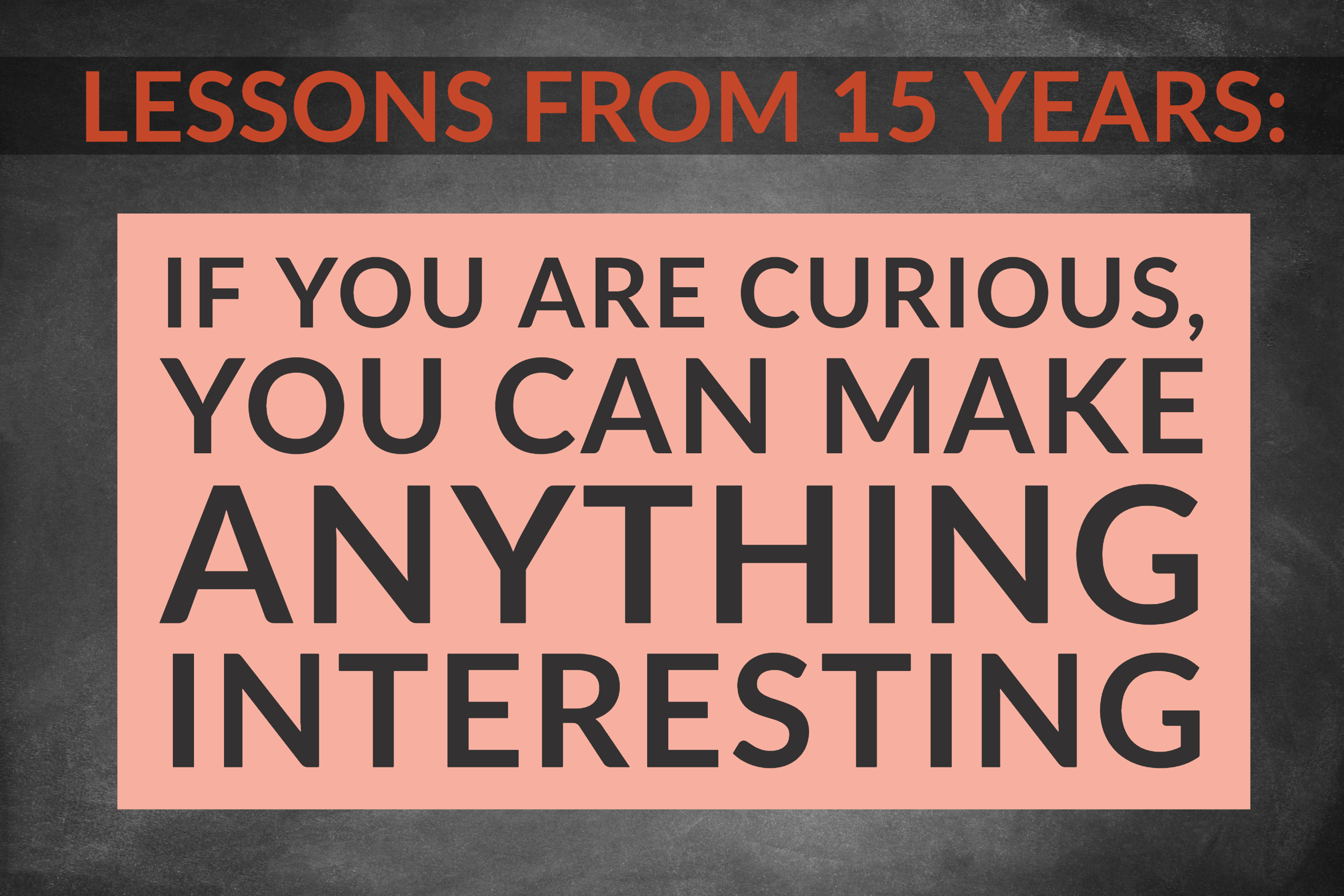 Lessons from 15 Years_ If You Are Curious, You Can Make Anything Interesting