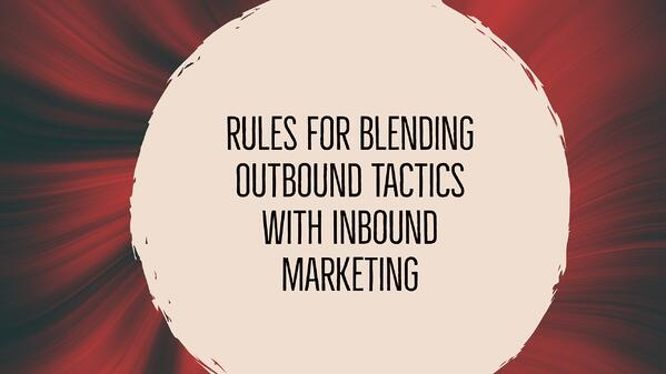 Rules for blending outbound tactics with inbound marketing