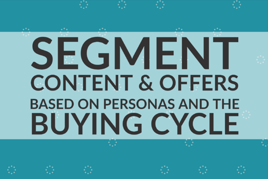 Segment Content & Offers Based on Personas and the Buying Cycle