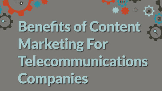 benefits of content marketing for telecomminications companies