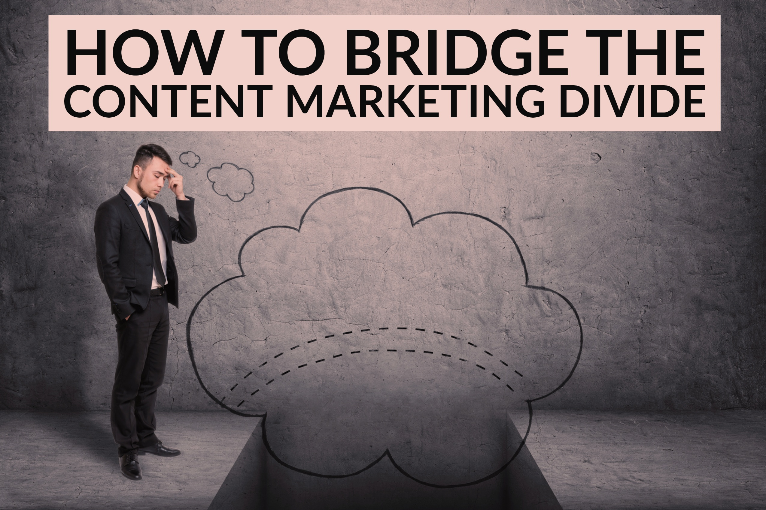 How To Bridge The Content Marketing Divide