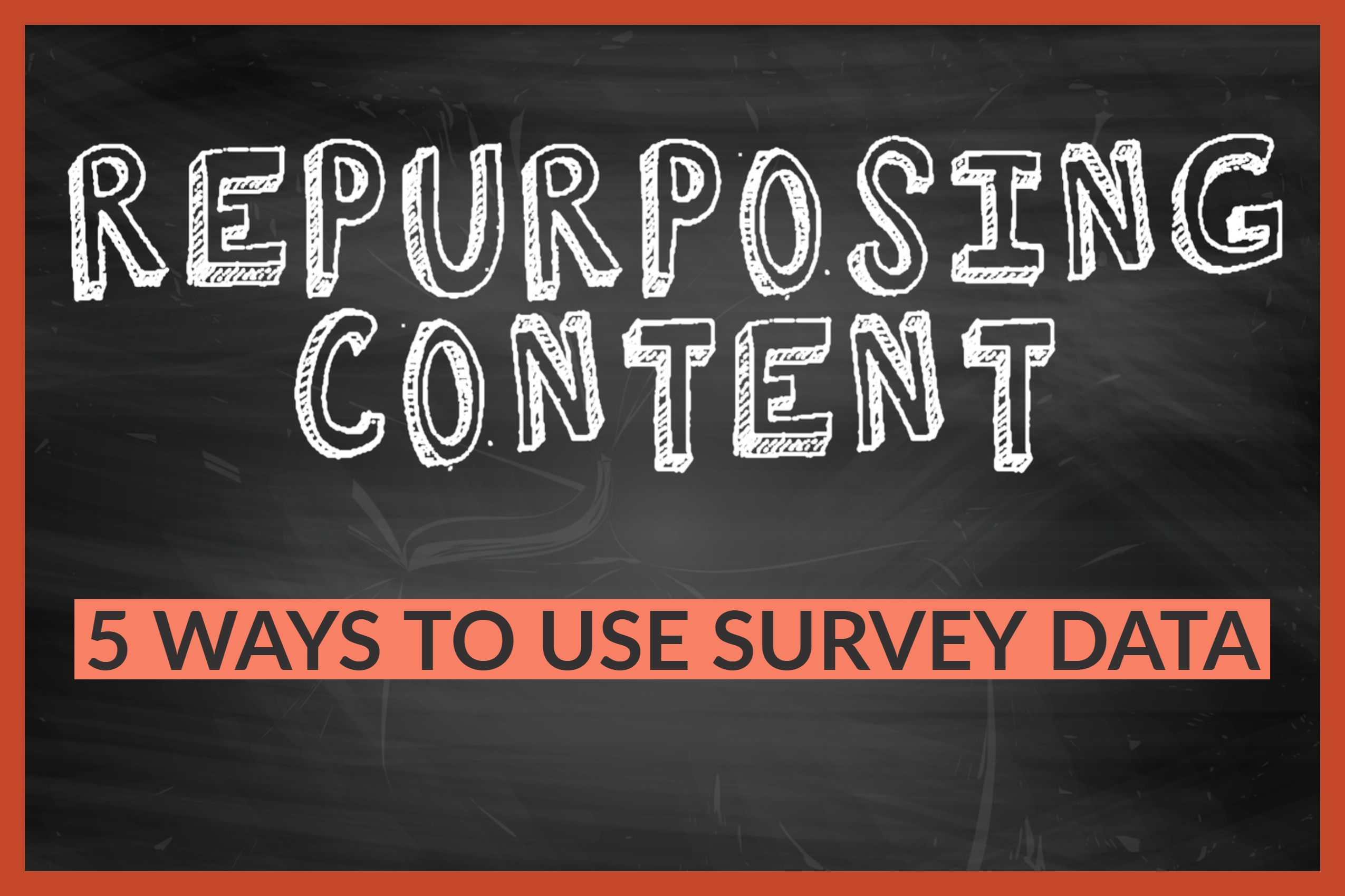 Repurposing Content Across Channels_ 5 Ways To Use Survey Data