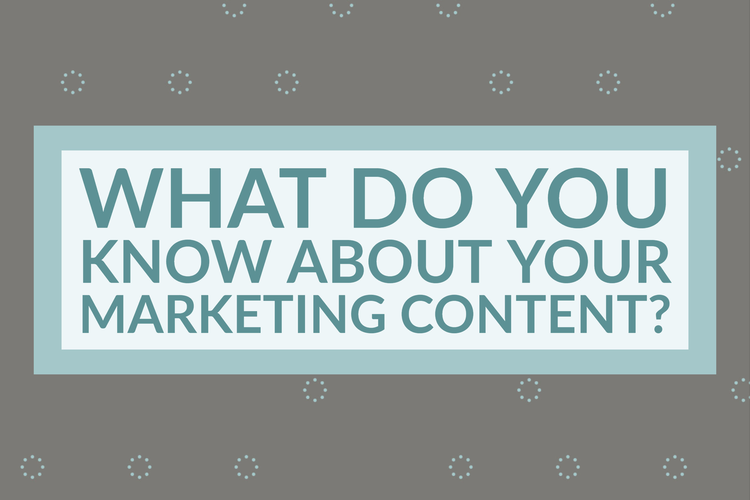 What Do You Know About Your Marketing Content_